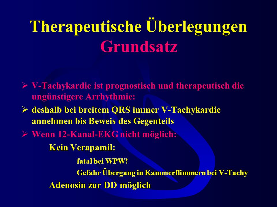 Therapeutische Überlegungen Grundsatz V-Tachykardie ist prognostisch und therapeutisch die ungünstigere Arrhythmie: deshalb bei breitem QRS immer V-Tachykardie annehmen bis Beweis des Gegenteils Wenn 12-Kanal-EKG nicht möglich: Kein Verapamil: fatal bei WPW.
