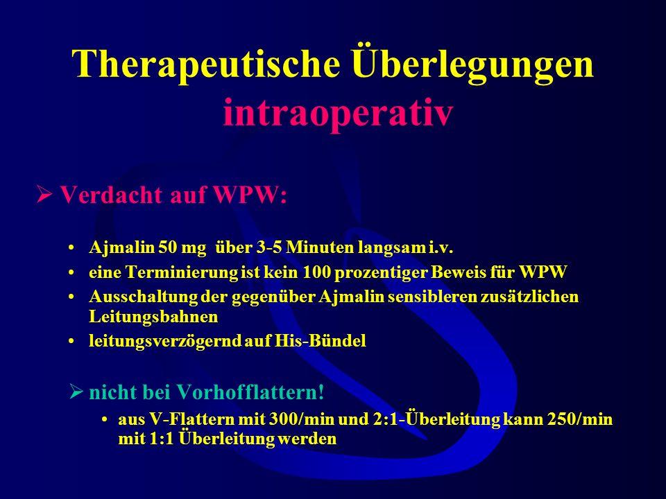 Therapeutische Überlegungen intraoperativ Verdacht auf WPW: Ajmalin 50 mg über 3-5 Minuten langsam i.v.