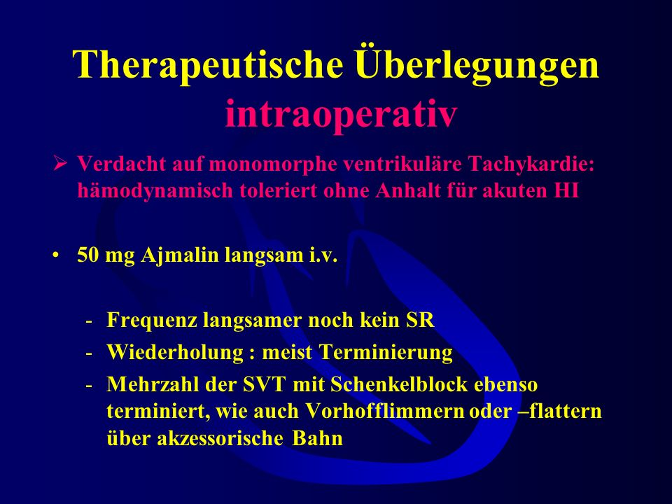 Therapeutische Überlegungen intraoperativ Verdacht auf monomorphe ventrikuläre Tachykardie: hämodynamisch toleriert ohne Anhalt für akuten HI 50 mg Ajmalin langsam i.v.
