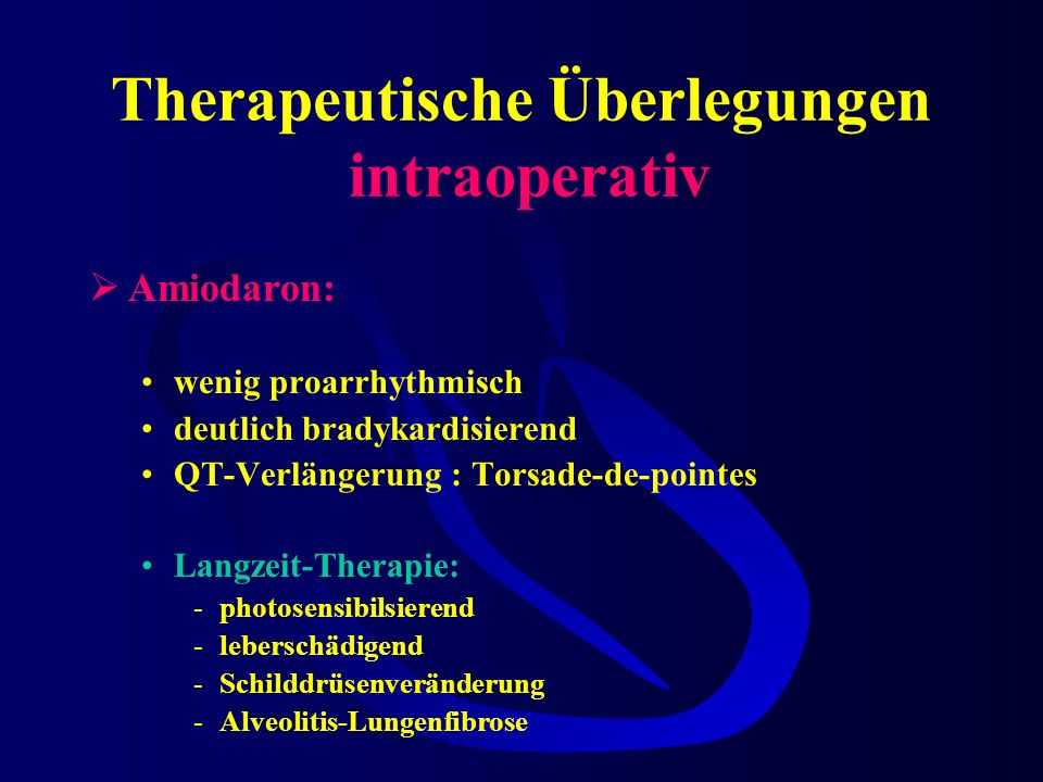 Therapeutische Überlegungen intraoperativ Amiodaron: wenig proarrhythmisch deutlich bradykardisierend QT-Verlängerung : Torsade-de-pointes Langzeit-Therapie: -photosensibilsierend -leberschädigend -Schilddrüsenveränderung -Alveolitis-Lungenfibrose