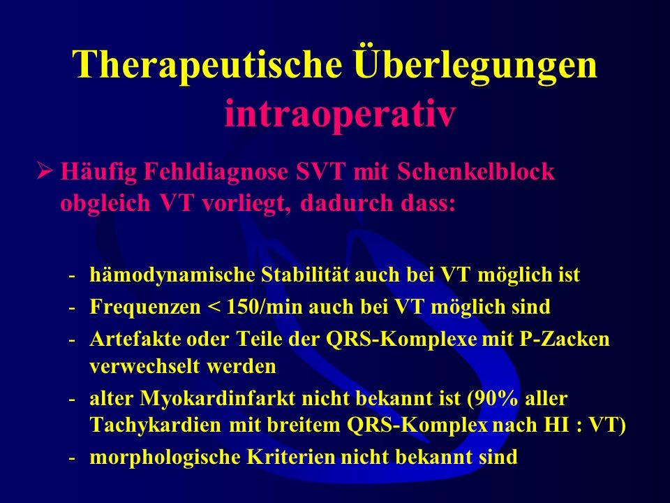 Therapeutische Überlegungen intraoperativ Häufig Fehldiagnose SVT mit Schenkelblock obgleich VT vorliegt, dadurch dass: -hämodynamische Stabilität auch bei VT möglich ist -Frequenzen < 150/min auch bei VT möglich sind -Artefakte oder Teile der QRS-Komplexe mit P-Zacken verwechselt werden -alter Myokardinfarkt nicht bekannt ist (90% aller Tachykardien mit breitem QRS-Komplex nach HI : VT) -morphologische Kriterien nicht bekannt sind