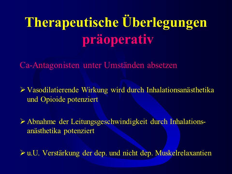 Therapeutische Überlegungen präoperativ Ca-Antagonisten unter Umständen absetzen Vasodilatierende Wirkung wird durch Inhalationsanästhetika und Opioide potenziert Abnahme der Leitungsgeschwindigkeit durch Inhalations- anästhetika potenziert u.U.