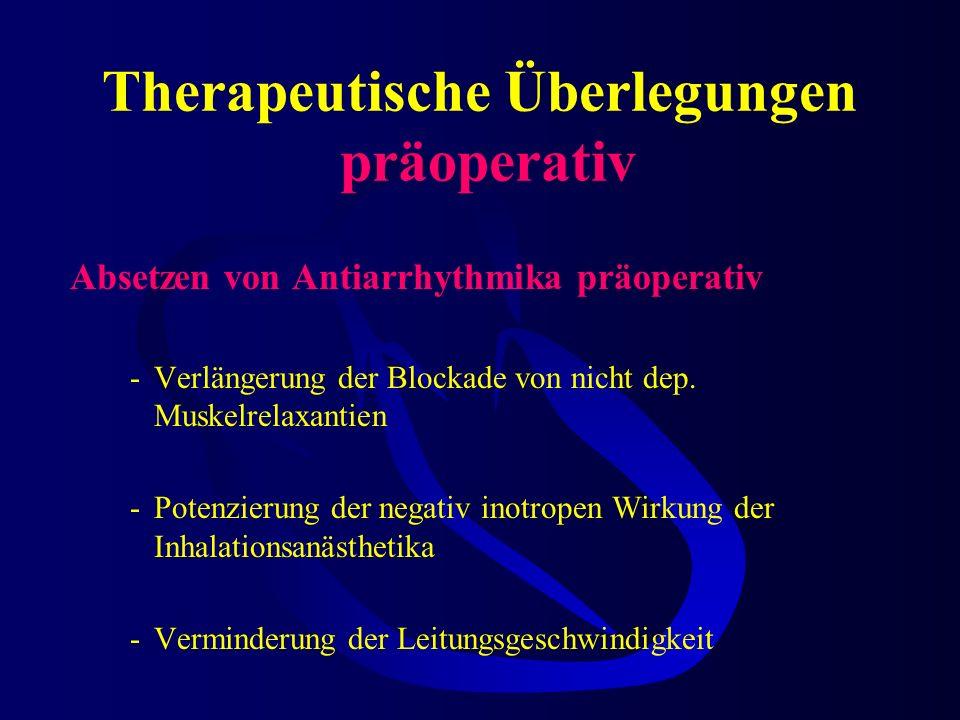 Therapeutische Überlegungen präoperativ Absetzen von Antiarrhythmika präoperativ -Verlängerung der Blockade von nicht dep.