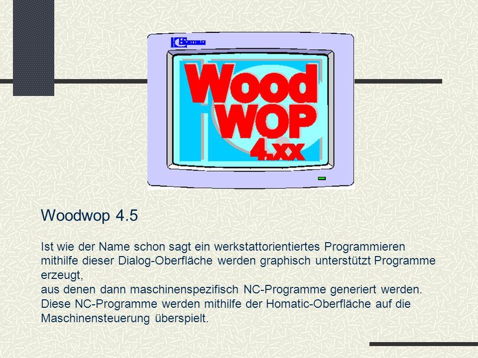 Woodwop 4.5 Ist wie der Name schon sagt ein werkstattorientiertes Programmieren mithilfe dieser Dialog-Oberfläche werden graphisch unterstützt Programme erzeugt, aus denen dann maschinenspezifisch NC-Programme generiert werden.