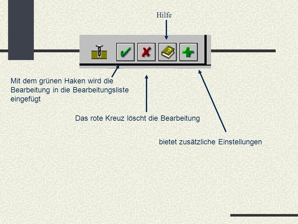 Mit dem grünen Haken wird die Bearbeitung in die Bearbeitungsliste eingefügt Das rote Kreuz löscht die Bearbeitung bietet zusätzliche Einstellungen Hilfe