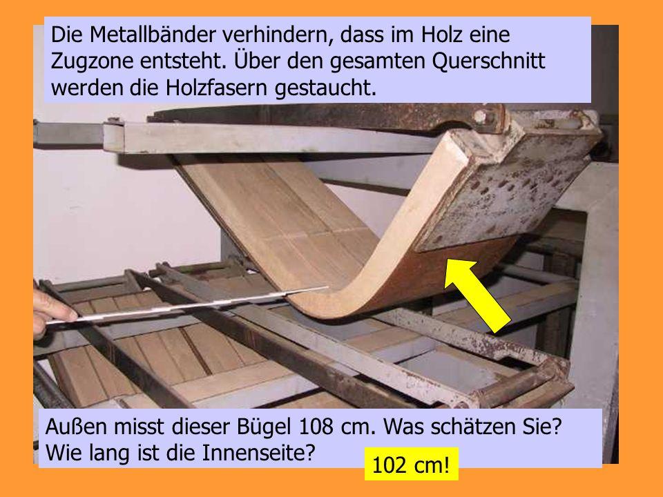 Die Metallbänder verhindern, dass im Holz eine Zugzone entsteht. Über den gesamten Querschnitt werden die Holzfasern gestaucht. Außen misst dieser Büg