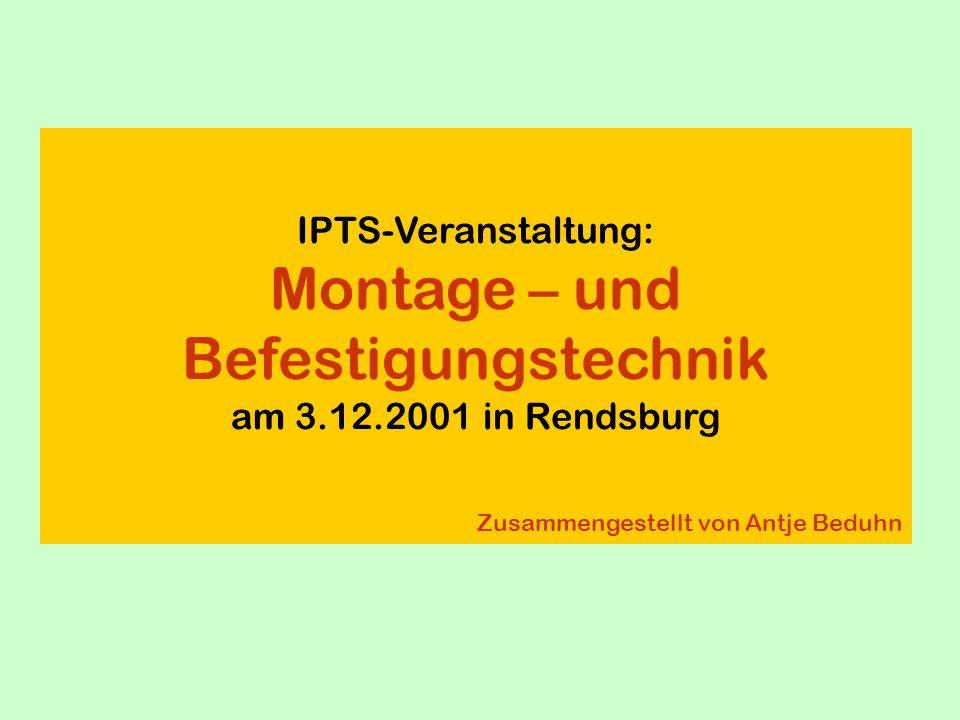 IPTS-Veranstaltung: Montage – und Befestigungstechnik am 3.12.2001 in Rendsburg Zusammengestellt von Antje Beduhn