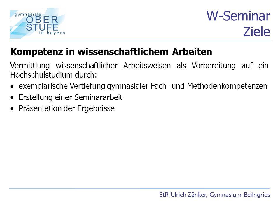 W-Seminar Ziele StR Ulrich Zänker, Gymnasium Beilngries Kompetenz in wissenschaftlichem Arbeiten Vermittlung wissenschaftlicher Arbeitsweisen als Vorb