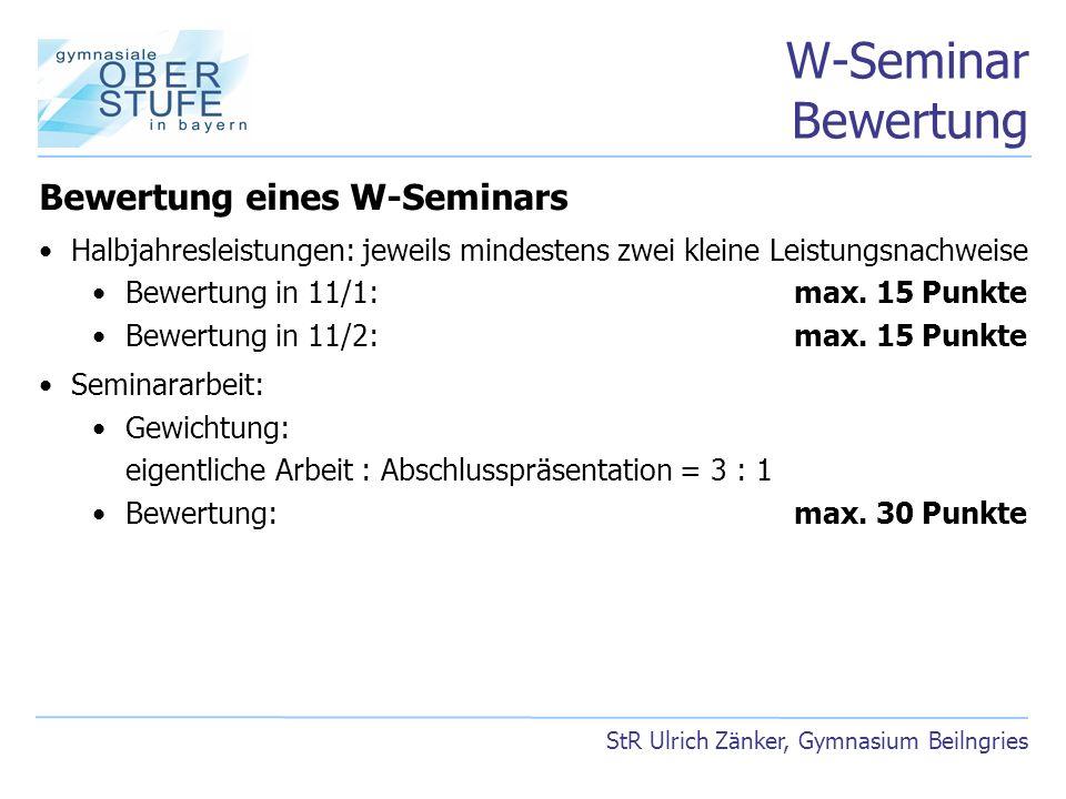 W-Seminar Bewertung StR Ulrich Zänker, Gymnasium Beilngries Bewertung eines W-Seminars Halbjahresleistungen: jeweils mindestens zwei kleine Leistungsn