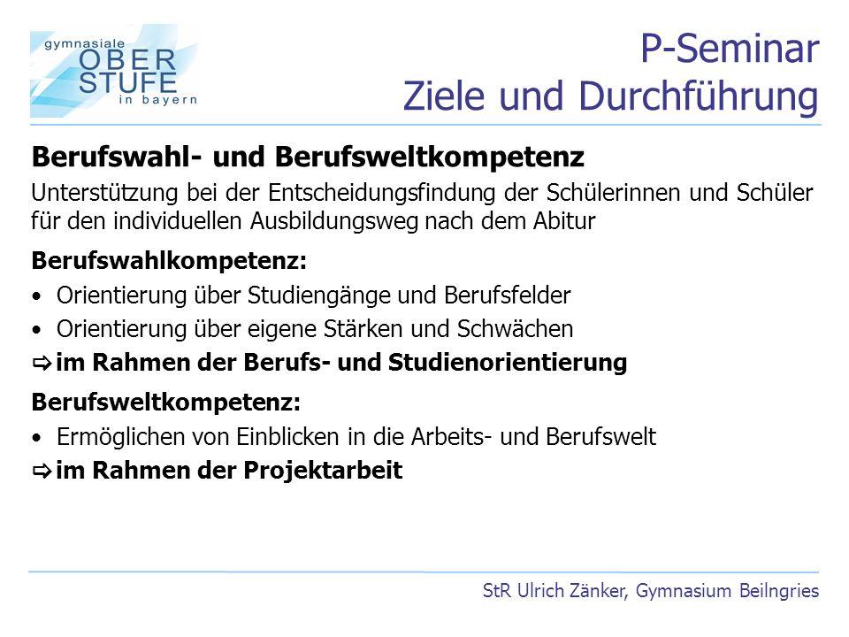P-Seminar Ziele und Durchführung StR Ulrich Zänker, Gymnasium Beilngries Berufswahl- und Berufsweltkompetenz Unterstützung bei der Entscheidungsfindun