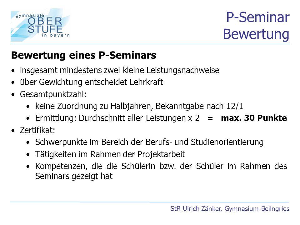 P-Seminar Bewertung StR Ulrich Zänker, Gymnasium Beilngries Bewertung eines P-Seminars insgesamt mindestens zwei kleine Leistungsnachweise über Gewich