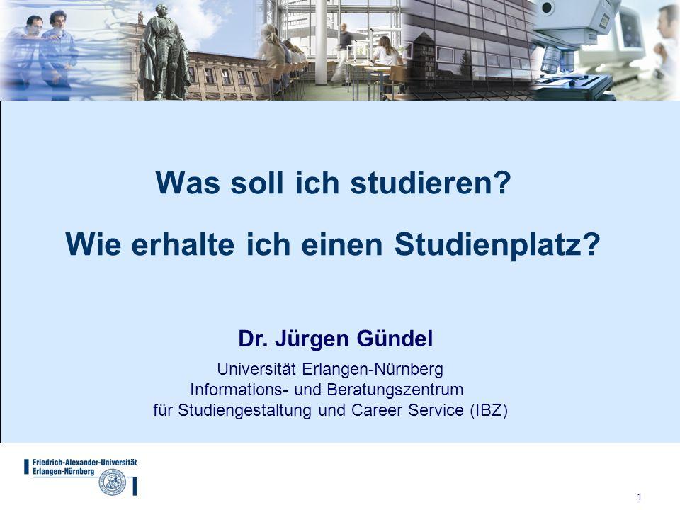 1 Was soll ich studieren? Wie erhalte ich einen Studienplatz? Dr. Jürgen Gündel Universität Erlangen-Nürnberg Informations- und Beratungszentrum für S