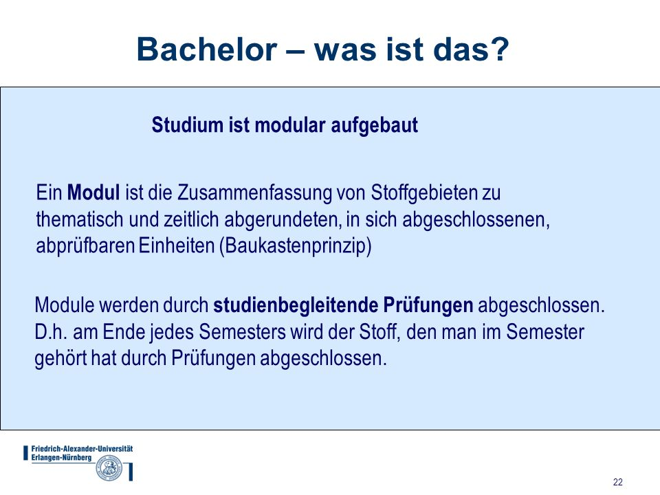 22 Bachelor – was ist das? Studium ist modular aufgebaut Ein Modul ist die Zusammenfassung von Stoffgebieten zu thematisch und zeitlich abgerundeten,