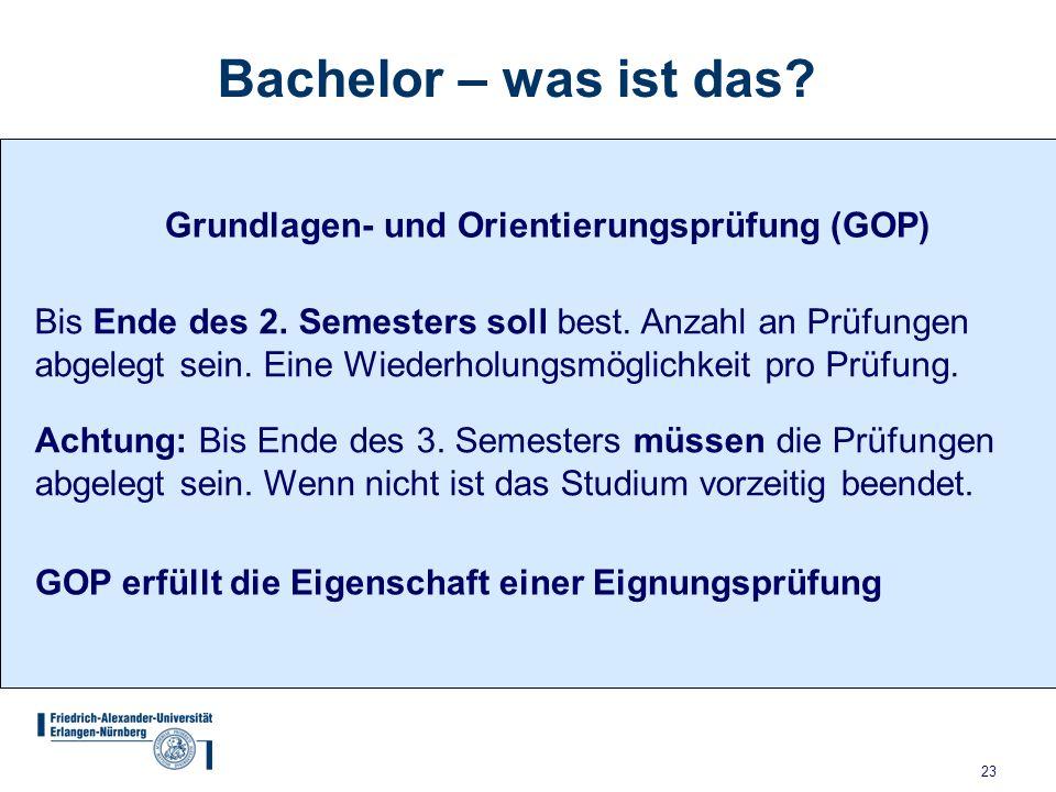 23 Bachelor – was ist das? Grundlagen- und Orientierungsprüfung (GOP) Bis Ende des 2. Semesters soll best. Anzahl an Prüfungen abgelegt sein. Eine Wie