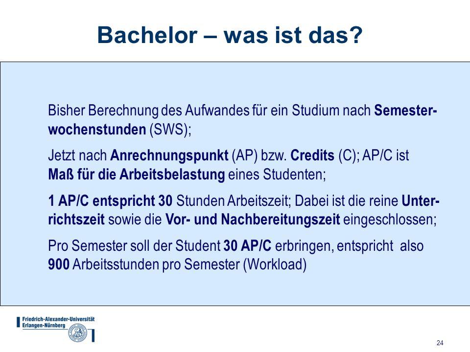 24 Bachelor – was ist das? Bisher Berechnung des Aufwandes für ein Studium nach Semester- wochenstunden (SWS); Jetzt nach Anrechnungspunkt (AP) bzw. C
