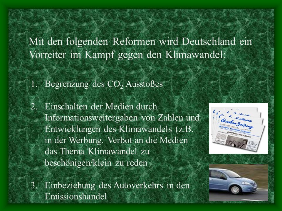 Mit den folgenden Reformen wird Deutschland ein Vorreiter im Kampf gegen den Klimawandel: 1.Begrenzung des CO 2 Ausstoßes 2.Einschalten der Medien durch Informationsweitergaben von Zahlen und Entwicklungen des Klimawandels (z.B.