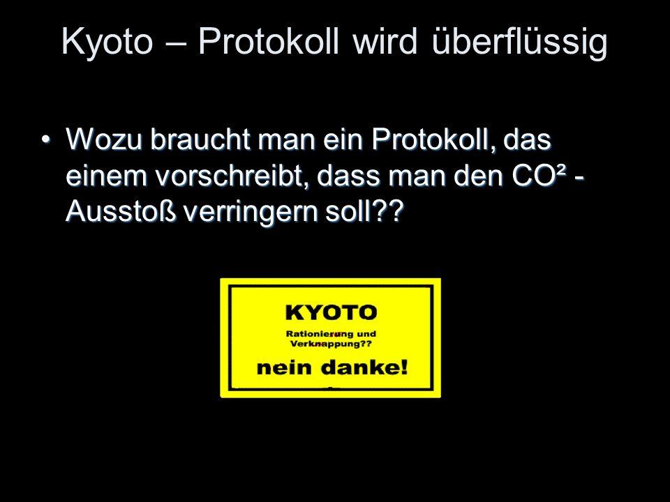 Kyoto – Protokoll wird überflüssig Wozu braucht man ein Protokoll, das einem vorschreibt, dass man den CO² - Ausstoß verringern soll??