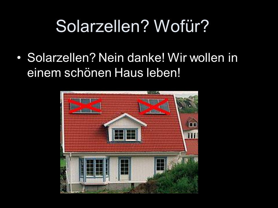 Solarzellen? Wofür? Solarzellen? Nein danke! Wir wollen in einem schönen Haus leben!