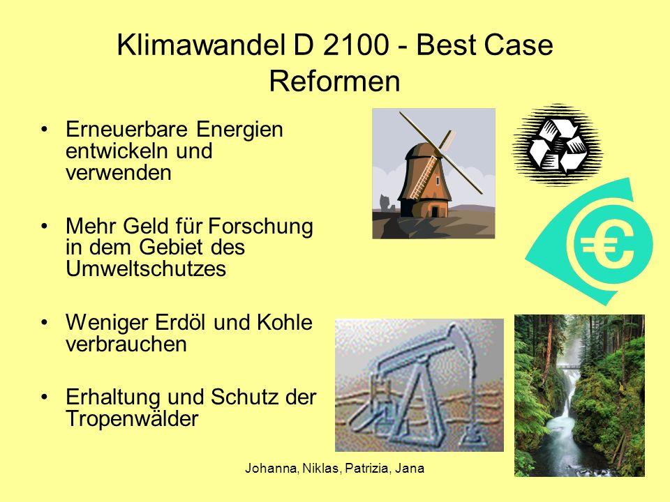 Johanna, Niklas, Patrizia, Jana Klimawandel D 2100 - Best Case Reformen Erneuerbare Energien entwickeln und verwenden Mehr Geld für Forschung in dem Gebiet des Umweltschutzes Weniger Erdöl und Kohle verbrauchen Erhaltung und Schutz der Tropenwälder