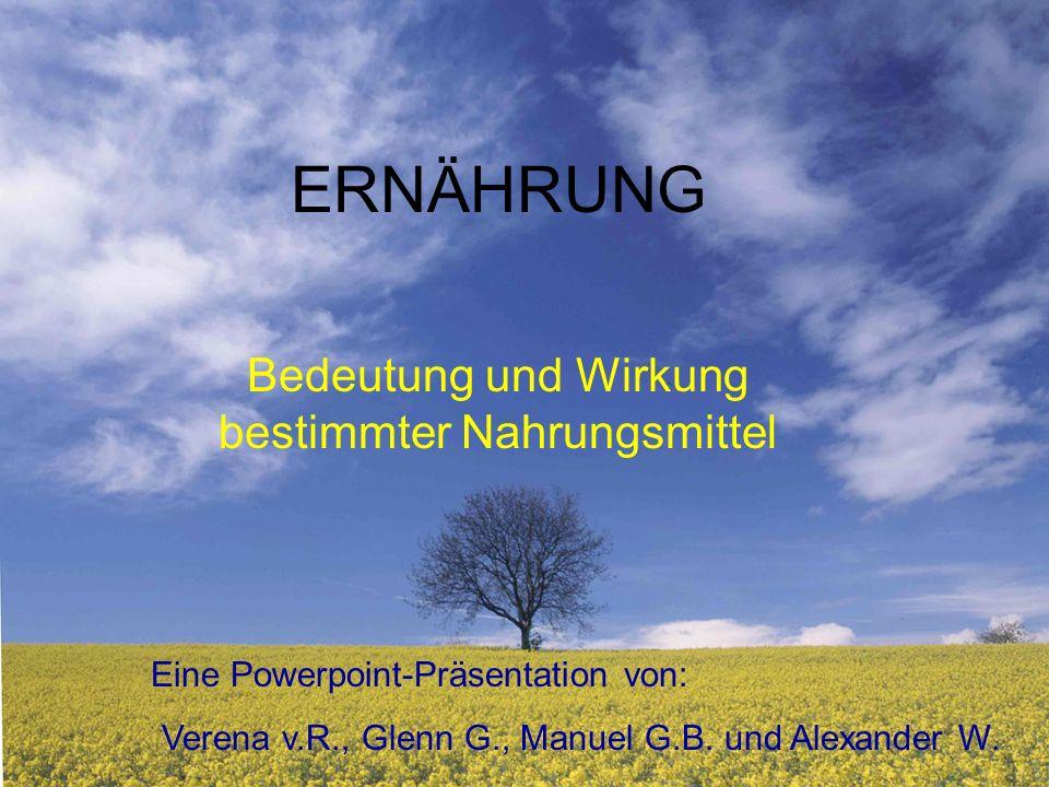 ERNÄHRUNG Bedeutung und Wirkung bestimmter Nahrungsmittel Eine Powerpoint-Präsentation von: Verena v.R., Glenn G., Manuel G.B.