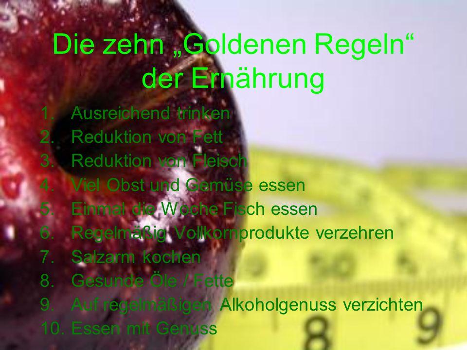 Die zehn Goldenen Regeln der Ernährung 1.Ausreichend trinken 2.Reduktion von Fett 3.Reduktion von Fleisch 4.Viel Obst und Gemüse essen 5.Einmal die Wo