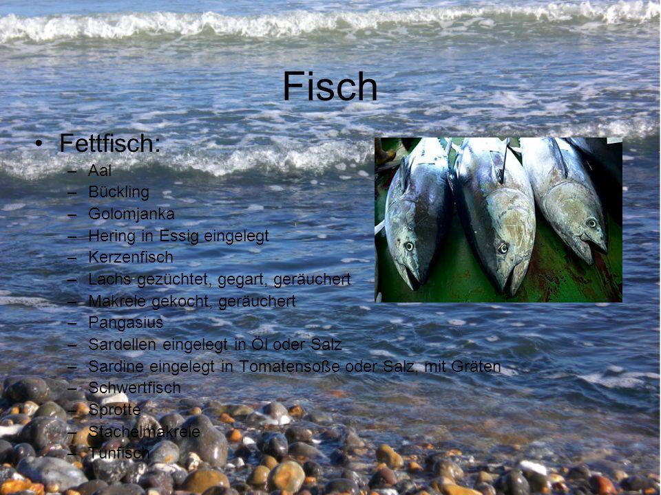 Fisch Fettfisch: –Aal –Bückling –Golomjanka –Hering in Essig eingelegt –Kerzenfisch –Lachs gezüchtet, gegart, geräuchert –Makrele gekocht, geräuchert –Pangasius –Sardellen eingelegt in Öl oder Salz –Sardine eingelegt in Tomatensoße oder Salz, mit Gräten –Schwertfisch –Sprotte –Stachelmakrele –Tunfisch