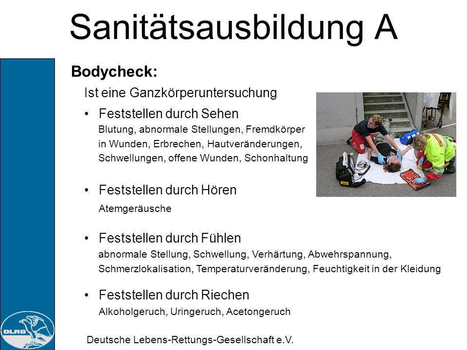 Deutsche Lebens-Rettungs-Gesellschaft e.V. Sanitätsausbildung A Bodycheck: Ziele: Nähere Informationen zum Notfallhergang Beurteilen der Situation Fes