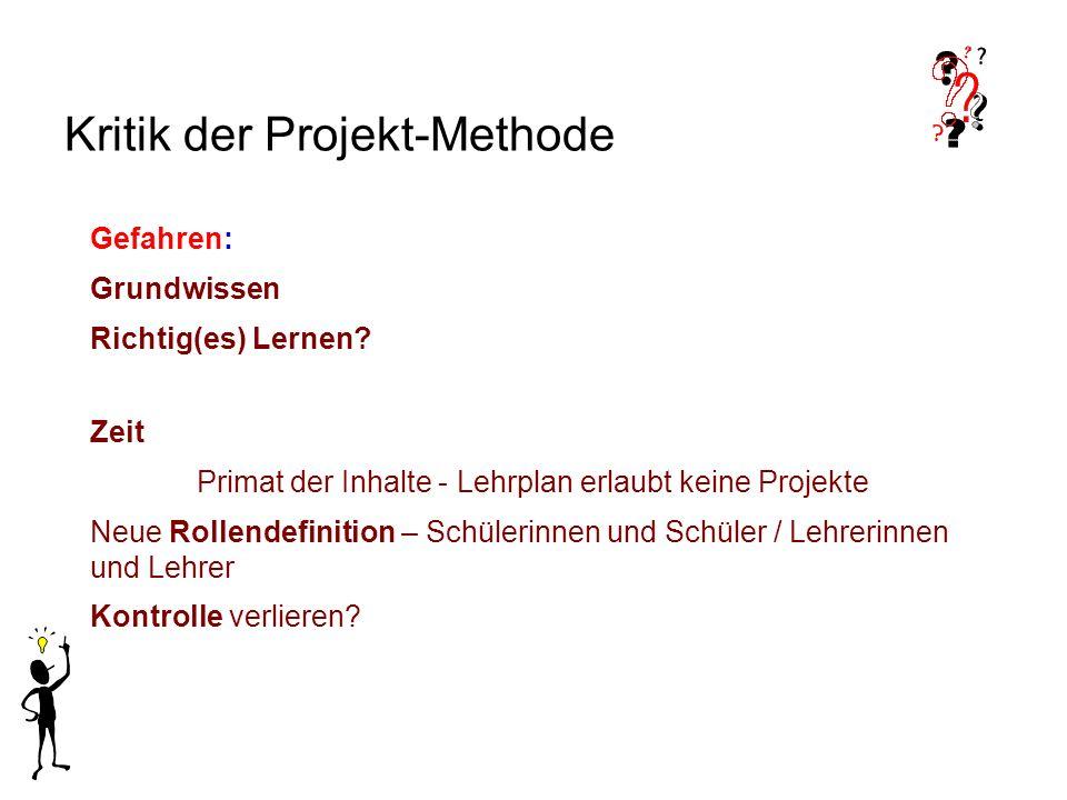 Kritik der Projekt-Methode Gefahren: Grundwissen Richtig(es) Lernen? Zeit Primat der Inhalte - Lehrplan erlaubt keine Projekte Neue Rollendefinition –