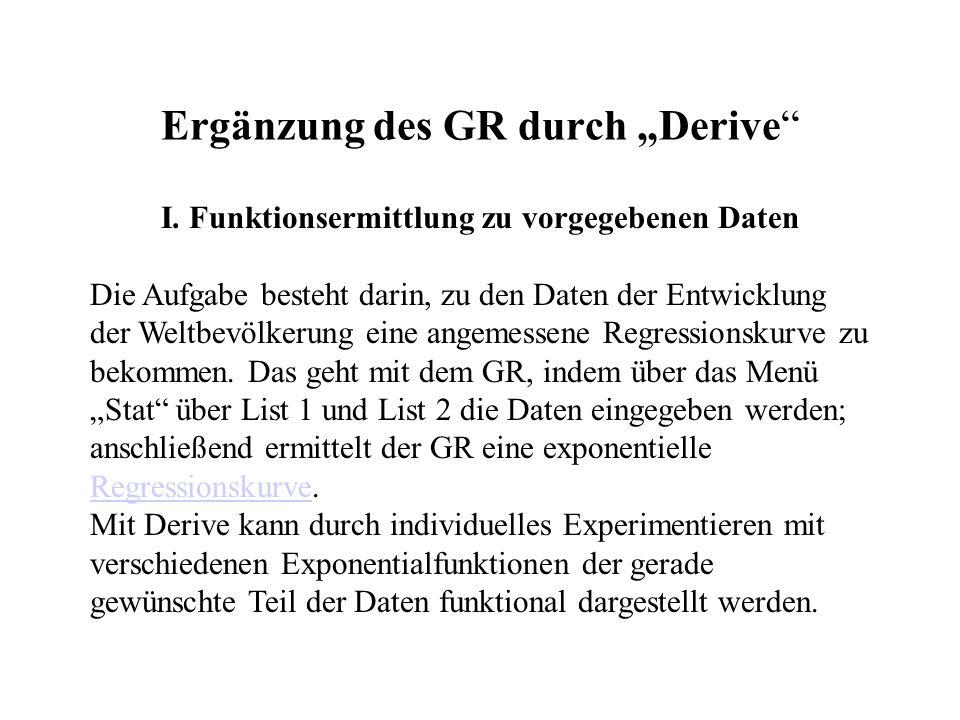 Ergänzung des GR durch Derive I. Funktionsermittlung zu vorgegebenen Daten Die Aufgabe besteht darin, zu den Daten der Entwicklung der Weltbevölkerung