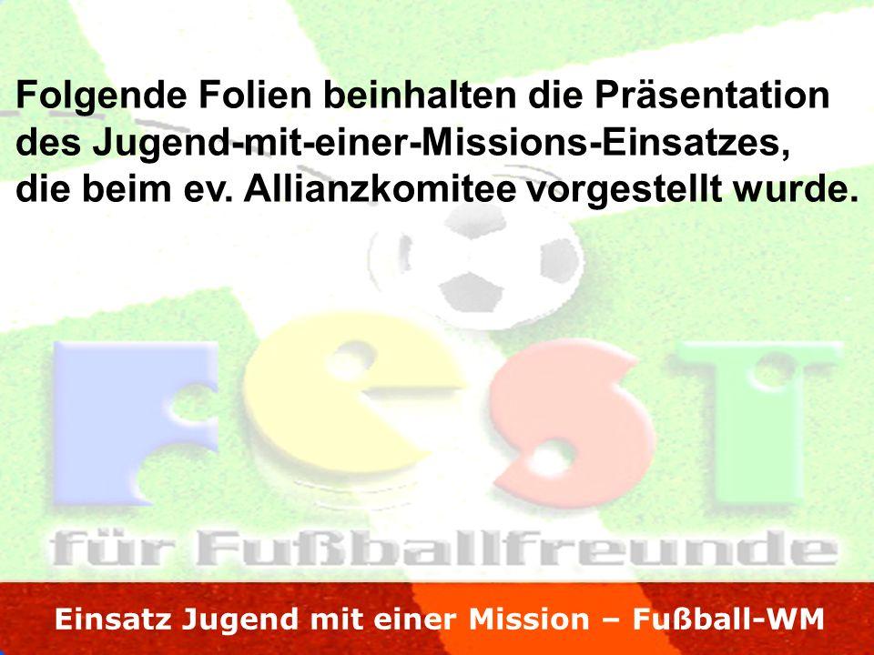 Einsatz Jugend mit einer Mission – Fußball-WM Folgende Folien beinhalten die Präsentation des Jugend-mit-einer-Missions-Einsatzes, die beim ev.