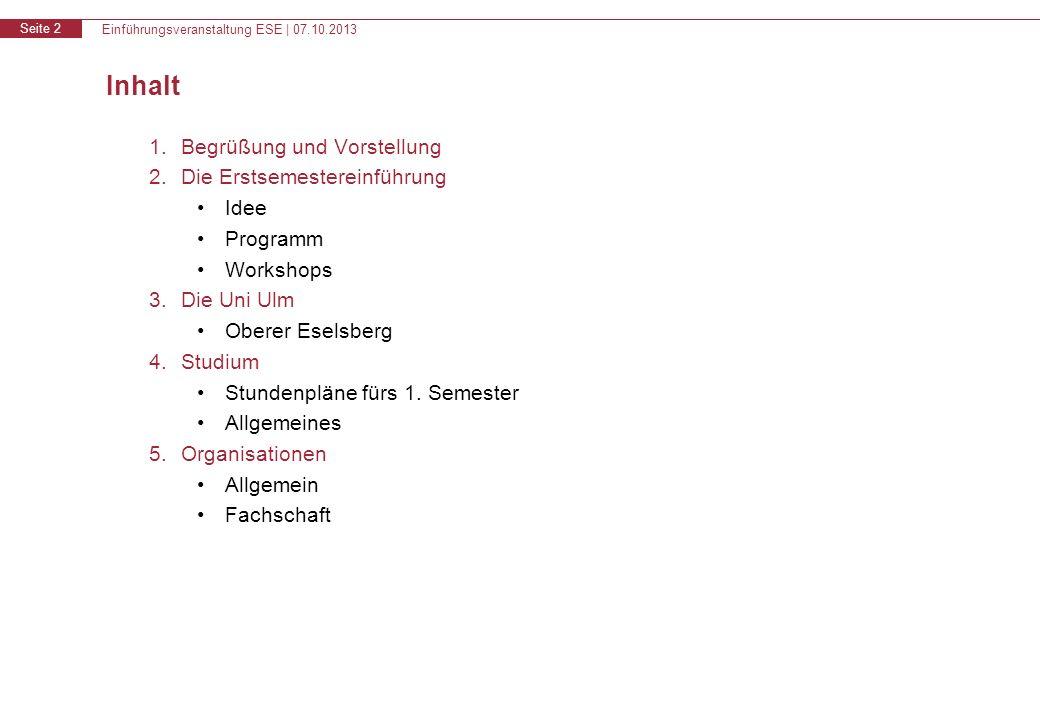 Einführungsveranstaltung ESE | 07.10.2013 Seite 2 1.Begrüßung und Vorstellung 2.Die Erstsemestereinführung Idee Programm Workshops 3.Die Uni Ulm Oberer Eselsberg 4.Studium Stundenpläne fürs 1.