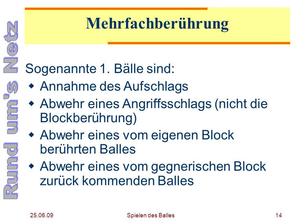 25.06.09 Mehrfachberührung Sogenannte 1. Bälle sind: Annahme des Aufschlags Abwehr eines Angriffsschlags (nicht die Blockberührung) Abwehr eines vom e