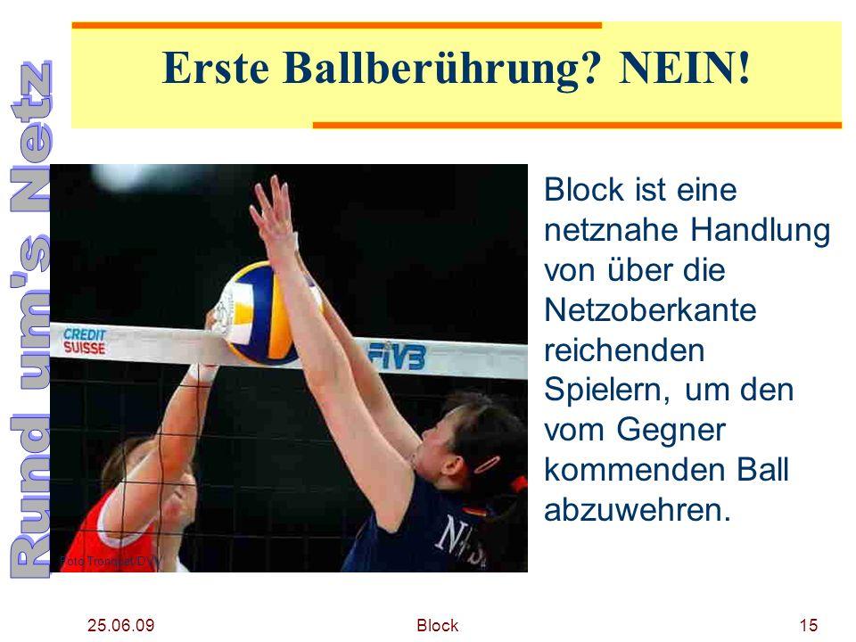 25.06.09 Block15 Erste Ballberührung? NEIN! Block ist eine netznahe Handlung von über die Netzoberkante reichenden Spielern, um den vom Gegner kommend