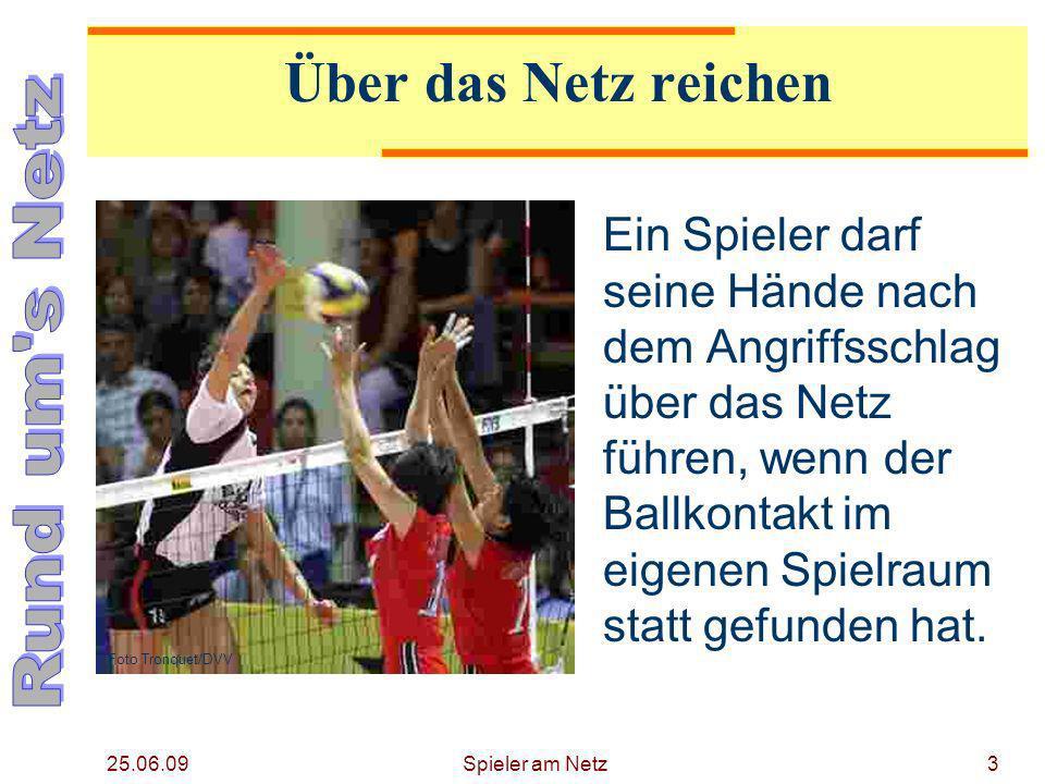 25.06.09 Spieler am Netz4 Über das Netz reichen Beim Blocken darf der Spieler seine Arme und Hände über das Netz führen, wenn diese Aktion das Spiel des Gegners nicht behindert.