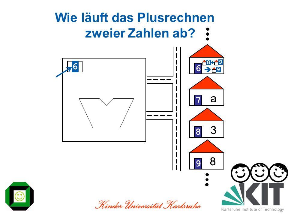 Kinder-Universität Karlsruhe 3 8 9 Wie läuft das Plusrechnen zweier Zahlen ab? 6 6789 3 8 a 8 9 + 9 8 9 + 9