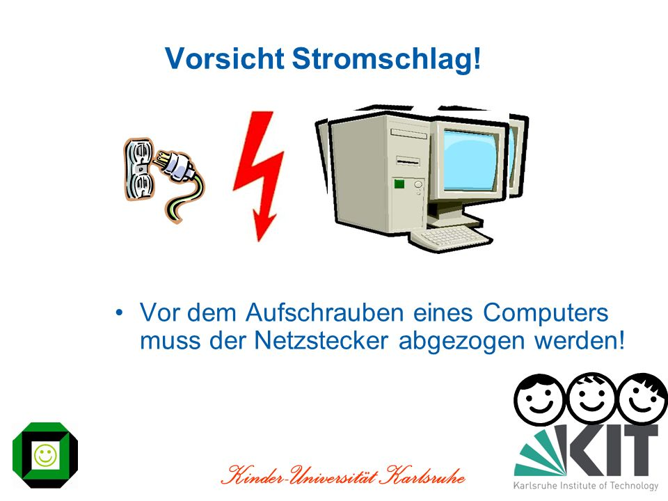 Kinder-Universität Karlsruhe Vorsicht Stromschlag! Vor dem Aufschrauben eines Computers muss der Netzstecker abgezogen werden!