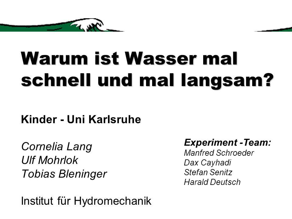 Warum ist Wasser mal schnell und mal langsam? Warum ist Wasser mal schnell und mal langsam? Kinder - Uni Karlsruhe Cornelia Lang Ulf Mohrlok Tobias Bl