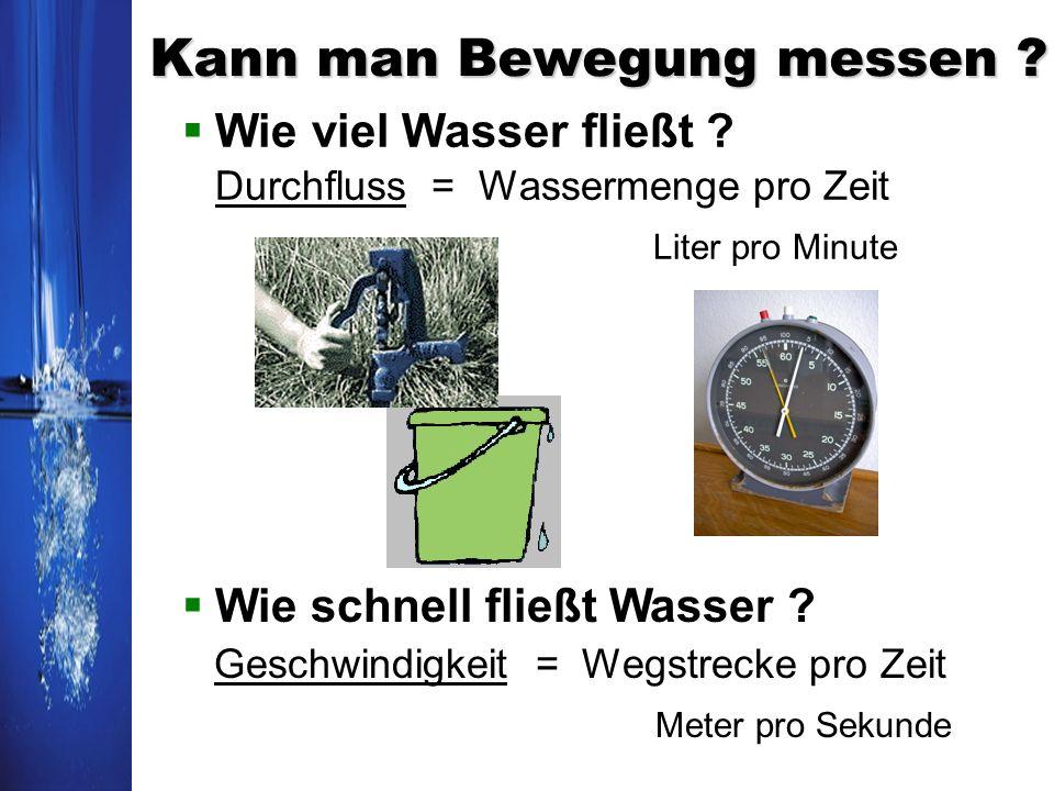 Kann man Bewegung messen ? Wie viel Wasser fließt ? Durchfluss = Wassermenge pro Zeit Liter pro Minute Wie schnell fließt Wasser ? Geschwindigkeit = W
