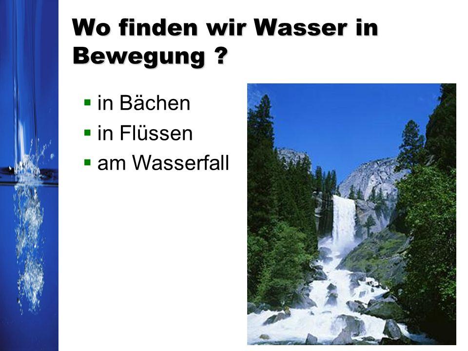 Wo finden wir Wasser in Bewegung ? in Bächen in Flüssen am Wasserfall