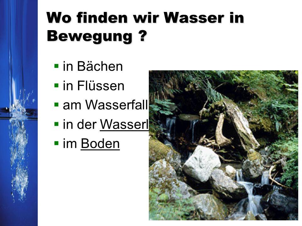 Wo finden wir Wasser in Bewegung ? in Bächen in Flüssen am Wasserfall in der Wasserleitung im Boden