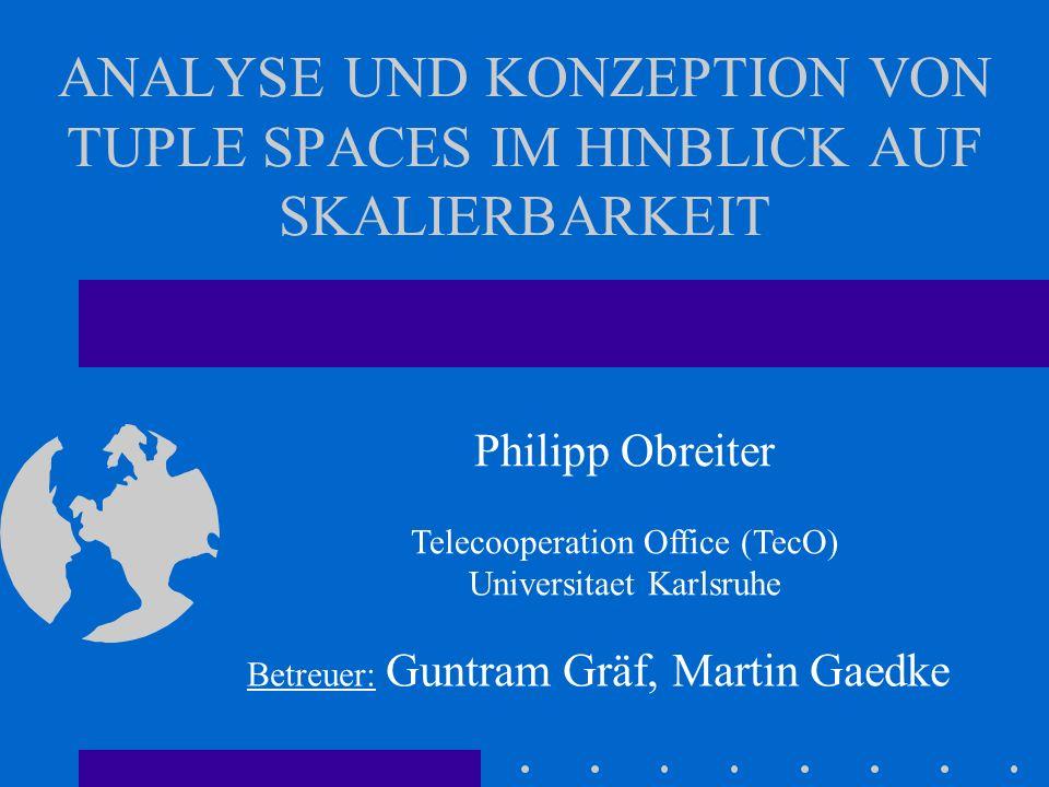 ANALYSE UND KONZEPTION VON TUPLE SPACES IM HINBLICK AUF SKALIERBARKEIT Philipp Obreiter Telecooperation Office (TecO) Universitaet Karlsruhe Betreuer: