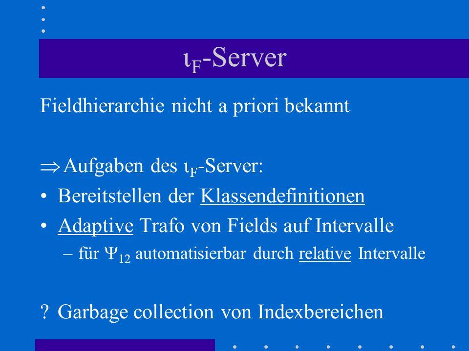 F -Server Fieldhierarchie nicht a priori bekannt Aufgaben des F -Server: Bereitstellen der Klassendefinitionen Adaptive Trafo von Fields auf Intervall