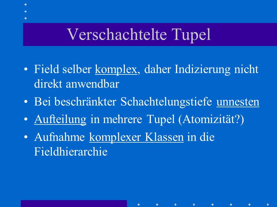 Verschachtelte Tupel Field selber komplex, daher Indizierung nicht direkt anwendbar Bei beschränkter Schachtelungstiefe unnesten Aufteilung in mehrere