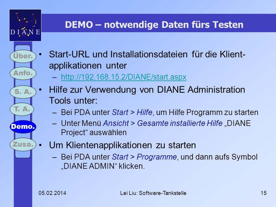 05.02.2014Lei Liu: Software-Tankstelle15 DEMO – notwendige Daten fürs Testen Start-URL und Installationsdateien für die Klient- applikationen unter –http://192.168.15.2/DIANE/start.aspxhttp://192.168.15.2/DIANE/start.aspx Hilfe zur Verwendung von DIANE Administration Tools unter: –Bei PDA unter Start > Hilfe, um Hilfe Programm zu starten –Unter Menü Ansicht > Gesamte installierte Hilfe DIANE Project auswählen Um Klientenapplikationen zu starten –Bei PDA unter Start > Programme, und dann aufs Symbol DIANE ADMIN klicken.