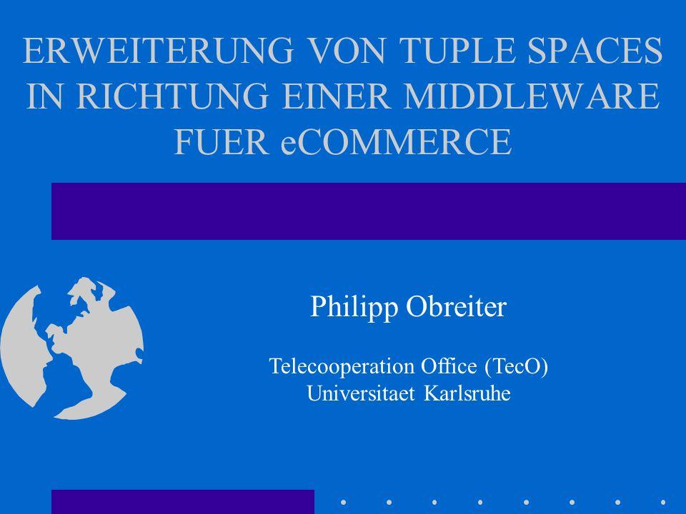 ERWEITERUNG VON TUPLE SPACES IN RICHTUNG EINER MIDDLEWARE FUER eCOMMERCE Philipp Obreiter Telecooperation Office (TecO) Universitaet Karlsruhe