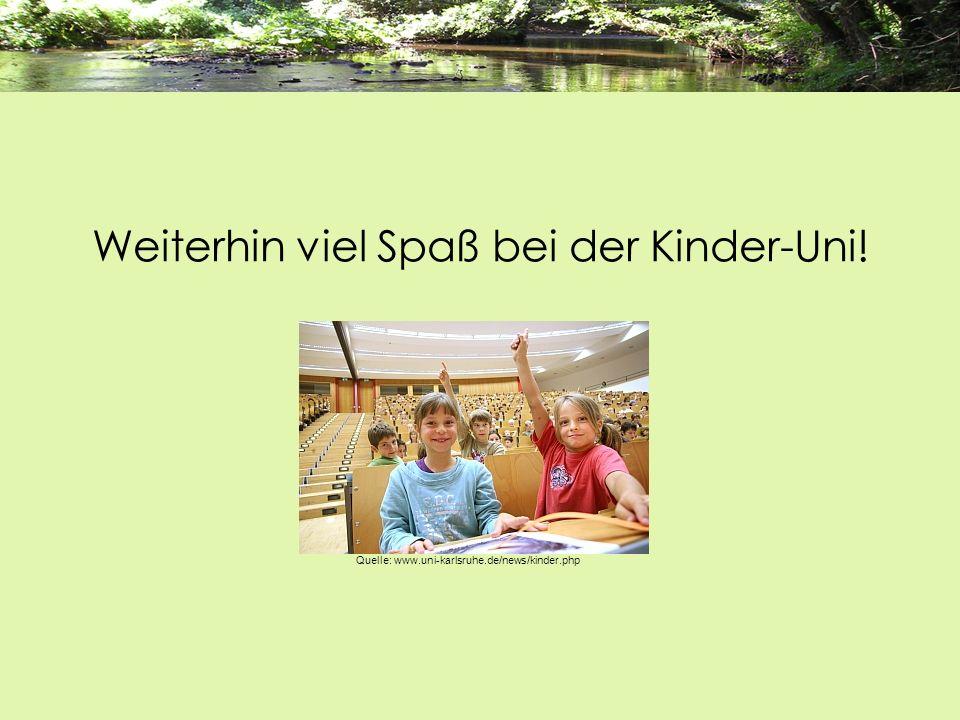 Weiterhin viel Spaß bei der Kinder-Uni! Quelle: www.uni-karlsruhe.de/news/kinder.php