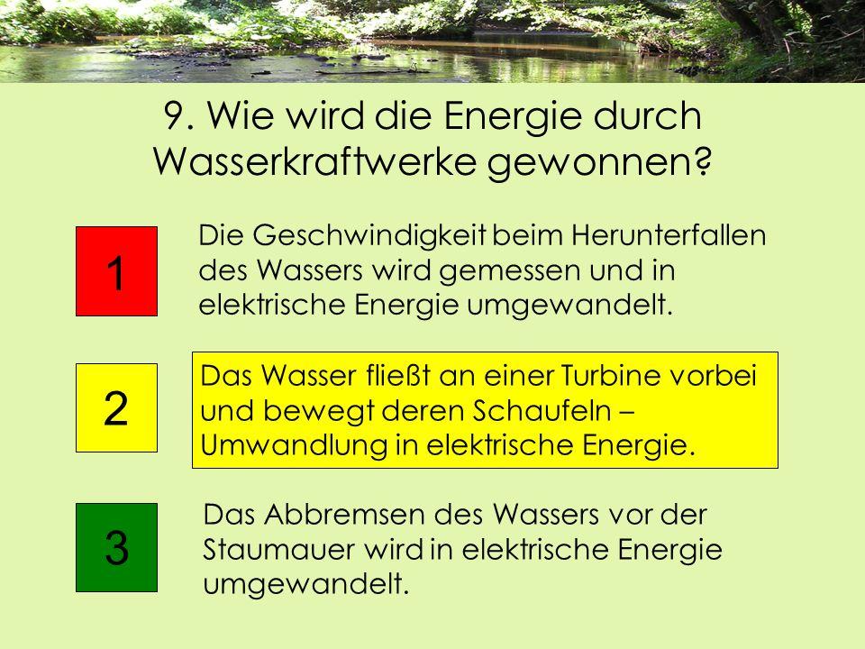 9. Wie wird die Energie durch Wasserkraftwerke gewonnen? Das Abbremsen des Wassers vor der Staumauer wird in elektrische Energie umgewandelt. 1 2 Die