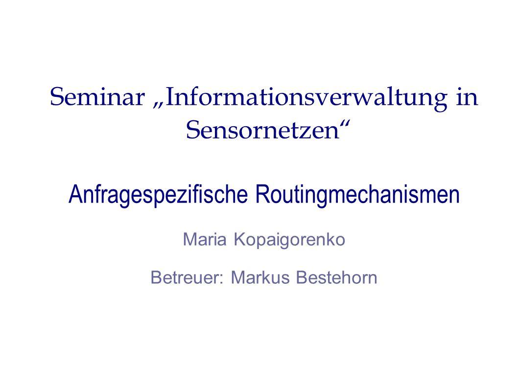 Seminar Informationsverwaltung in Sensornetzen Anfragespezifische Routingmechanismen Maria Kopaigorenko Betreuer: Markus Bestehorn