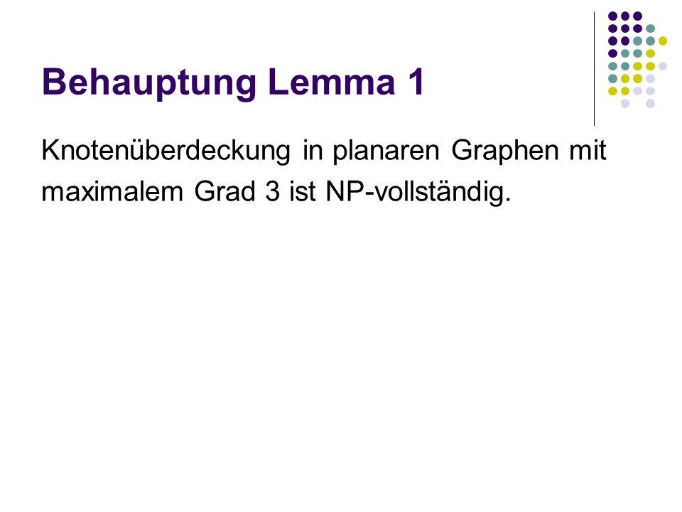 Behauptung Lemma 1 Knotenüberdeckung in planaren Graphen mit maximalem Grad 3 ist NP-vollständig.