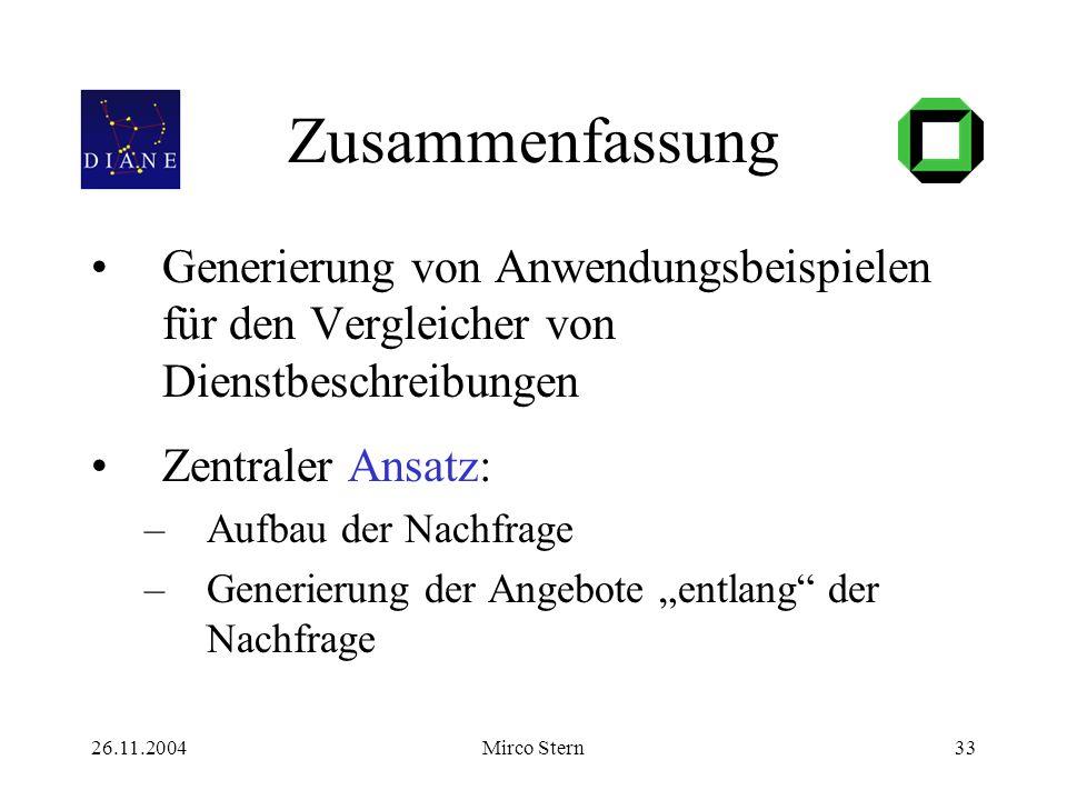 26.11.2004Mirco Stern33 Zusammenfassung Generierung von Anwendungsbeispielen für den Vergleicher von Dienstbeschreibungen Zentraler Ansatz: –Aufbau der Nachfrage –Generierung der Angebote entlang der Nachfrage